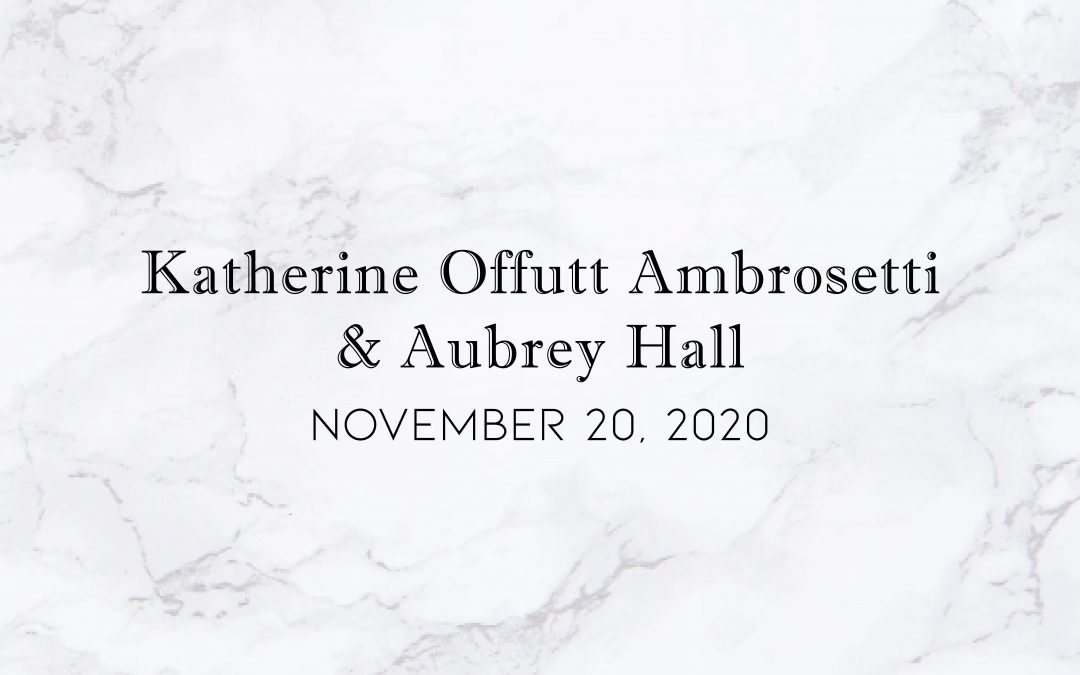 Katherine Offutt Ambrosetti & Aubrey Hall — Wedding Date: November  20, 2020